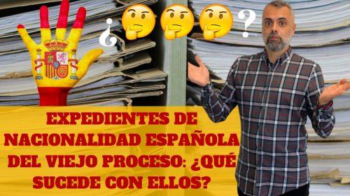 Expedientes de Nacionalidad del Viejo Proceso ¿Qué pasa con estos expedientes?