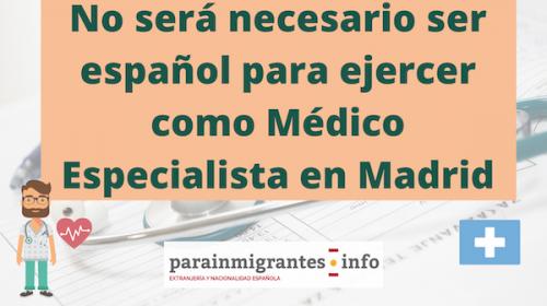 No será necesario ser español para ejercer como Médico Especialista en Madrid