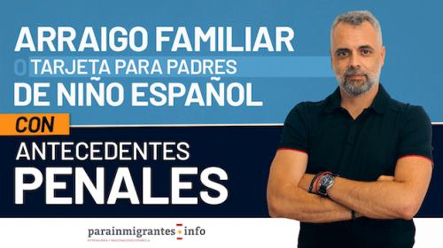 Arraigo Familiar o Tarjeta para padres de niño español con Antecedentes Penales